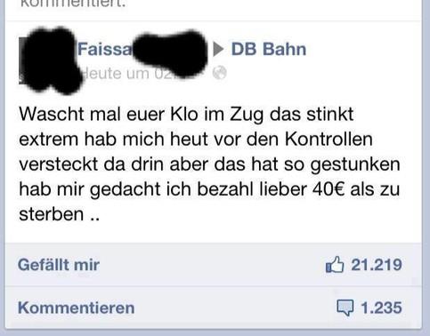 """Eine Beschwerde auf der facebook-Seite der Bahn: """"Wascht mal euer Klo im Zug. Das stinkt extrem. Habe mich heute vor den Kontrollen versteckt da drin, aber das hat so gestunken. Da hab ich mir gedacht ich bezahle lieber 40 Euro als zu sterben..."""""""