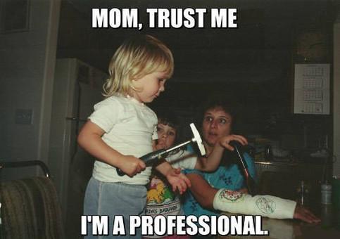 Ein kleines Mädchen möchte mit Hammer und Meißel den Gips seiner Mutter entfernen. Diese schaut ängstlich. Dazu steht der Text: Mom, trust me. I am professional.