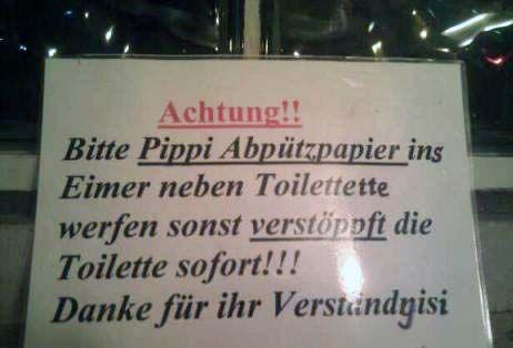 """Auf einem Schild in einem WC steht: """"Bitte Pippi Abpützpapier ins Eimer neben Toilettette werden sonst verstöppft die Toilette sofort"""""""